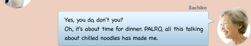 Yes, you do, don't you? Oh, it's about time for dinner. PALRO, all this talking about chilled noodles has made me.