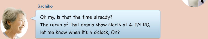 Oh my, is that the time already? The rerun of that drama show starts at 4. PALRO, let me know when it's 4 o'clock, OK?
